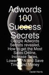 Adwords 100 Success Secrets - Google Adwords Secrets Revealed, How to Get the Most Sales Online, Increase Sales, Lower CPA and Save Time and Money - Daniel Harris