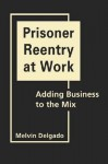 Prisoner Reentry at Work: Adding Business to the Mix - Melvin Delgado