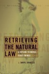 Retrieving the Natural Law: A Return to Moral First Things - J. Daryl Charles