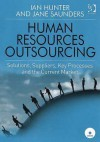 Human Resources Outsourcing: Solutions, Suppliers, Key Processes and the Current Market: A Case-Study-Based Market Review - Ian Hunter, Jane Saunders