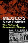 Mexico's New Politics: The Pan and Democratic Change - David Shirk
