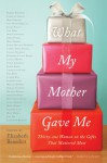 What My Mother Gave Me: Thirty-one Women on the Gifts That Mattered Most - Elizabeth Benedict