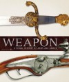 Weapon: A Visual History of Arms and Armor - Richard Holmes, Philip Parker, Roger Ford