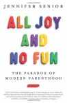 All Joy and No Fun: The Paradox of Modern Parenthood - Jennifer Senior