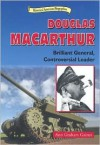 Douglas MacArthur: Brilliant General, Contoversial Leader - Ann Gaines