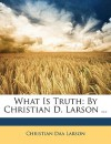 What Is Truth: By Christian D. Larson ... - Christian D. Larson