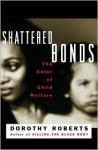 Shattered Bonds: The Color Of Child Welfare - Dorothy Roberts