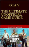 Grand Theft Auto V - The Ultimate Game Guide: Full guide, cheats and more - David Larson