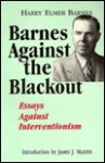 Barnes Against the Blackout: Essays Against Interventionism - Harry Elmer Barnes, James J. Martin