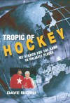 Tropic of Hockey: My Search for the Game in Unlikely Places - Dave Bidini