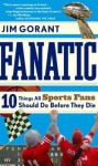 Fanatic: Ten Things All Sports Fans Should Do Before They Die - Jim Gorant