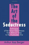 The Art of the Seductress: Techniques of the Great Seductresses from Biblical Times to the Postmodern Era - Arthur Asa Berger