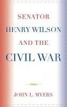 Senator Henry Wilson and the Civil War - John L. Myers
