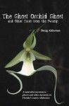 The Ghost Orchid Ghost: And Other Tales from the Swamp - Doug Alderson