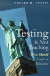 Testing Is Not Teaching: What Should Count in Education - Donald H. Graves