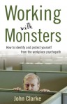 Working with Monsters: How to Identify and Protect Yourself from the Workplace Psychopath - John Clarke