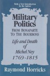 Military Politics from Bonaparte to the Bourbons: The Life and Death of Michel Ney, 1769-1815 - Raymond Horricks
