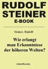 Wie erlangt man Erkenntnisse der höheren Welten? (German Edition) - Rudolf Steiner