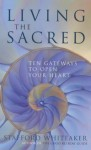 Living the sacred: ten gateways to open your heart - Stafford Whiteaker