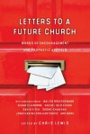 Letters To A Future Church - Chris Lewis, Walter Brueggemann, Shane Claiborne, Tim Challies, Peter Rollins, Tim Arnold, James Shelley, Nathan Colquhoun, Soong-chan Rah, Kathy Escobar, Makoto Fujimura, Aileen Van Ginkel, Andy Crouch, Ikenna Onyegbula, Janell Anema, Jonathan Wilson-Hartgrove, Kester B