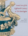 French Art of the Eighteenth Century at the Huntington - Colin B. Bailey, Shelley M. Bennett, Malcolm Baker