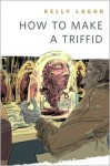 How to Make a Triffid - Kelly Lagor