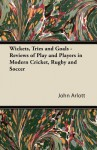 Wickets, Tries and Goals - Reviews of Play and Players in Modern Cricket, Rugby and Soccer - John Arlott