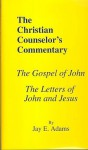Christian Counselor's Commentary: The Gospel of John and the Letters of John and Jesus, Vol. 7 - Jay E. Adams