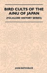 Bird Cults of the Ainu of Japan (Folklore History Series) - John Batchelor