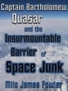 Captain Bartholomew Quasar and the Insurmountable Barrier of Space Junk - Milo James Fowler