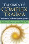 Treatment of Complex Trauma: A Sequenced, Relationship-Based Approach - Christine A. Courtois, Julian D. Ford, John Briere