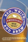 Red, White, and Brew: An American Beer Odyssey - Brian Yaeger
