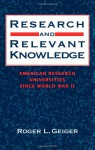 Research And Relevant Knowledge: American Research Universities Since World War Ii - Roger L. Geiger
