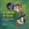 A Child of God: Stories of Jesus and Stewardship Activities for Children - Michael J. Caduto
