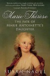 Marie Therese: The Fate Of Marie Antoinette's Daughter - Susan Nagel