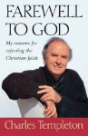 Farewell to God: My Reasons for Rejecting the Christian Faith - Charles Templeton