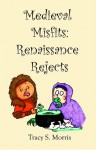 Medieval Misfits: Renaissance Rejects - Tracy S. Morris