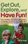 Get Out, Explore, and Have Fun!: How Families of Children with Autism or Asperger Syndrome Can Get the Most Out of Community Activities - Lisa Jo Rudy