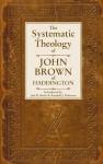 The Systematic Theology of John Brown of Haddington - John Brown, Joel R. Beeke, Randall J. Peterson