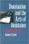 Domination and the Arts of Resistance: Hidden Transcripts - James C. Scott