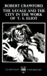 The Savage and the City in the Work of T.S. Eliot - Robert Crawford
