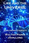 Life and the Universe: Exploring Eternity - Walter Parks, John Long