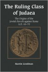 The Ruling Class of Judaea: The Origins of the Jewish Revolt against Rome, A.D. 66-70 - Martin Goodman