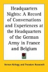 Headquarters Nights: A Record of Conversations and Experiences at the Headquarters of the German Army in France and Belgium - Vernon Lyman Kellogg, Theodore Roosevelt