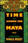 Time Among the Maya: Travels in Belize, Guatemala, and Mexico - Ronald Wright