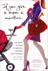 If You Give a Mom a Martini: 100 Ways to Find 10 Blissful Minutes for Yourself - Lyss Stern, Julie Klappas