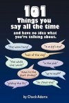 101 Things You Say All the Time: And Have No Idea What You're Talking About! - Charles Adams