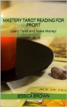 Mastery Tarot Reading for Profit: Learn Tarot and Make Money! - Jessica Brown