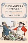 Englanders and Huns: How Five Decades of Enmity Led to the First World War - James Hawes