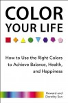 Color Your Life: How to Use the Right Colors to Achieve Balance, Health, andHappiness - Howard Sun, Dorothy Sun